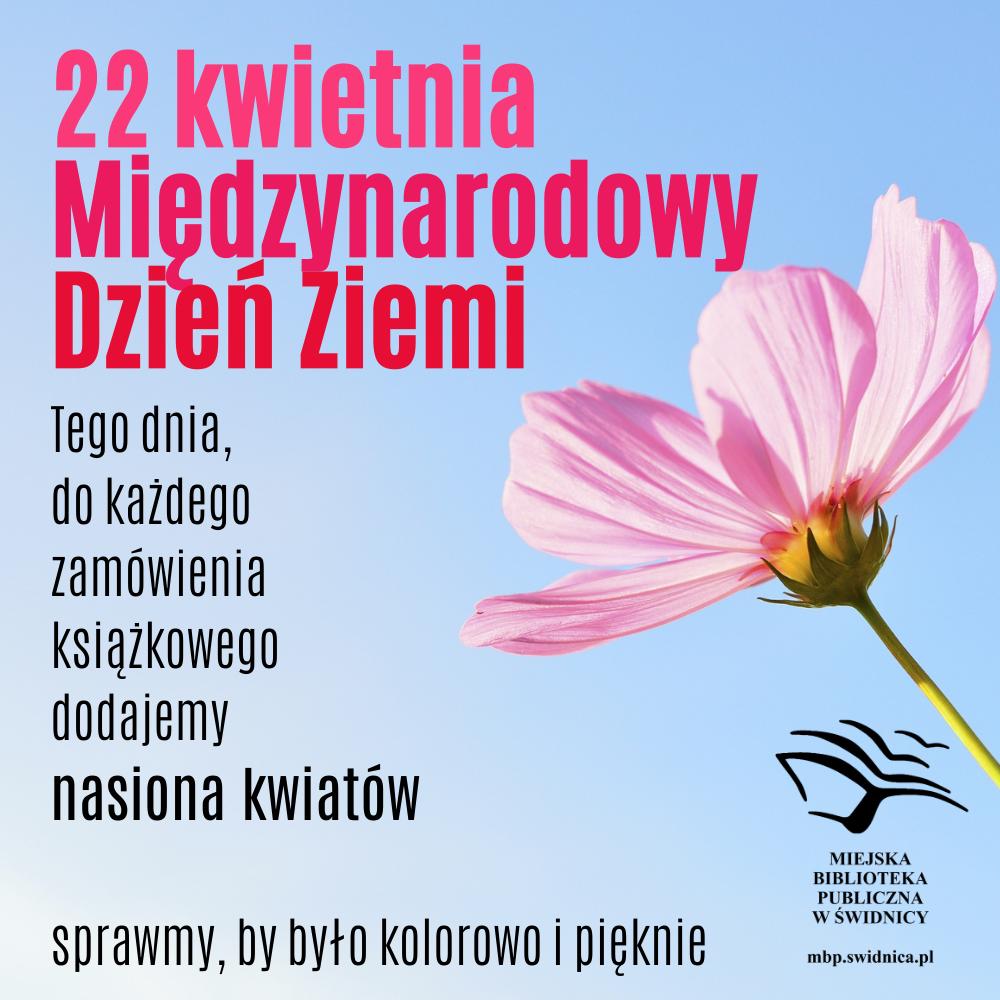 Grafika informująca o Międzynarodowym Dniu Ziemi. 22 kwietnia, tego dnia bibliotekarze naszej biblioteki, do każdego zamówienia książkowego dołączą nasiona kwiatów.